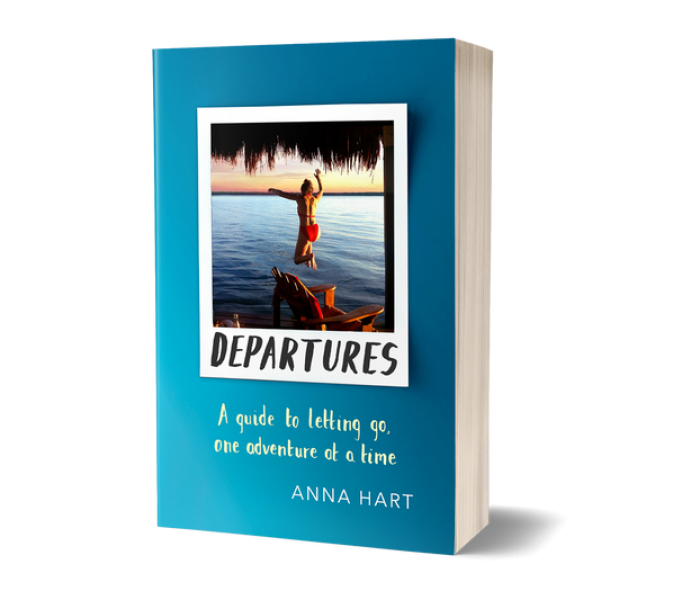 Departures: A Guide to Letting Go, One Adventure at a Time, by Anna Hart